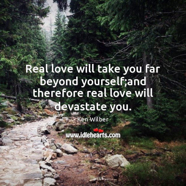 Real love will take you far beyond yourself;and therefore real love will devastate you. Real Love Quotes Image