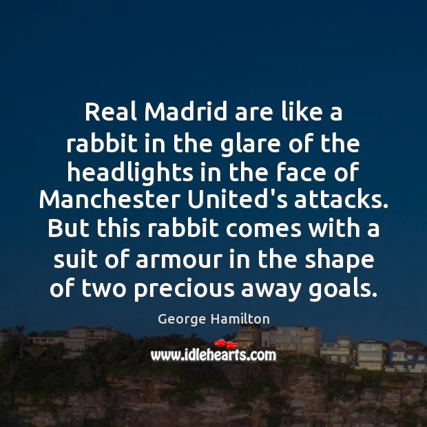 Real Madrid are like a rabbit in the glare of the headlights George Hamilton Picture Quote