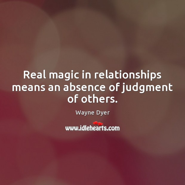 Real magic in relationships means an absence of judgment of others. Image