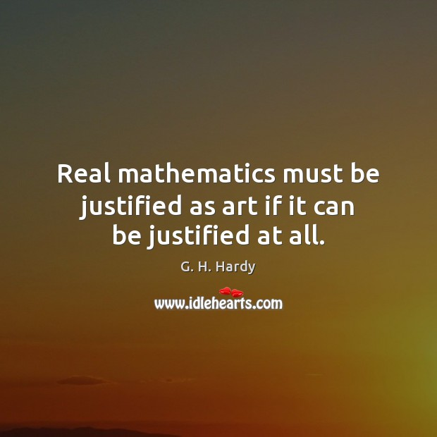 Real mathematics must be justified as art if it can be justified at all. Image