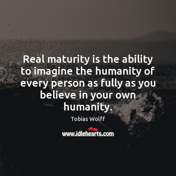 Real maturity is the ability to imagine the humanity of every person Maturity Quotes Image