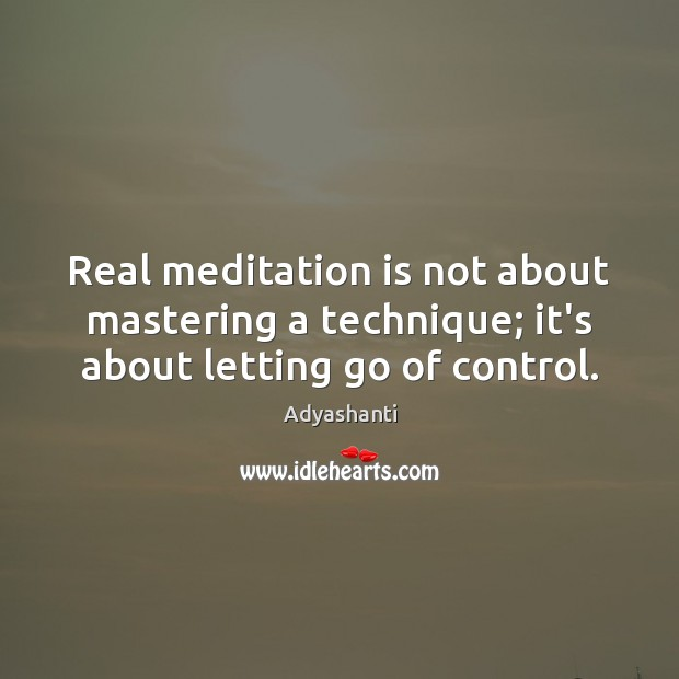 Real meditation is not about mastering a technique; it's about letting go of control. Letting Go Quotes Image