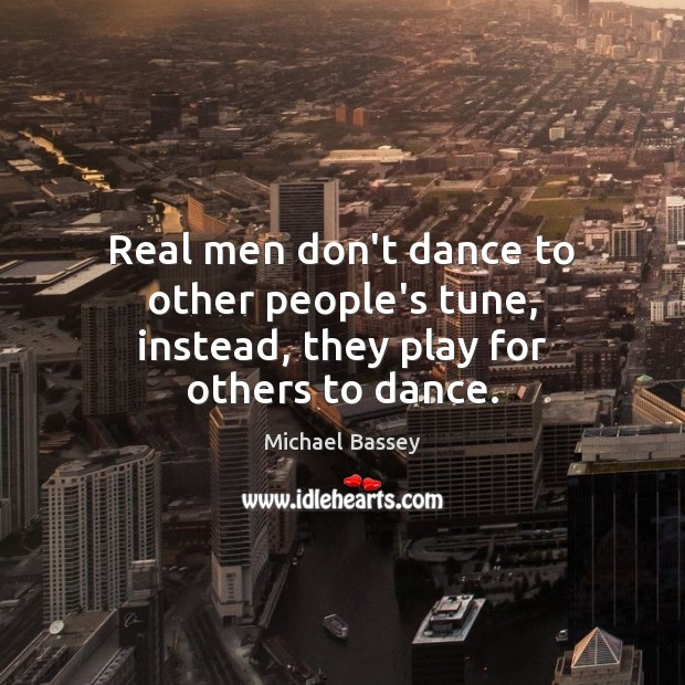 Real men don't dance to other people's tune, instead, they play for others to dance. Image