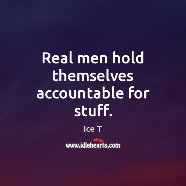 Real men hold themselves accountable for stuff. Ice T Picture Quote