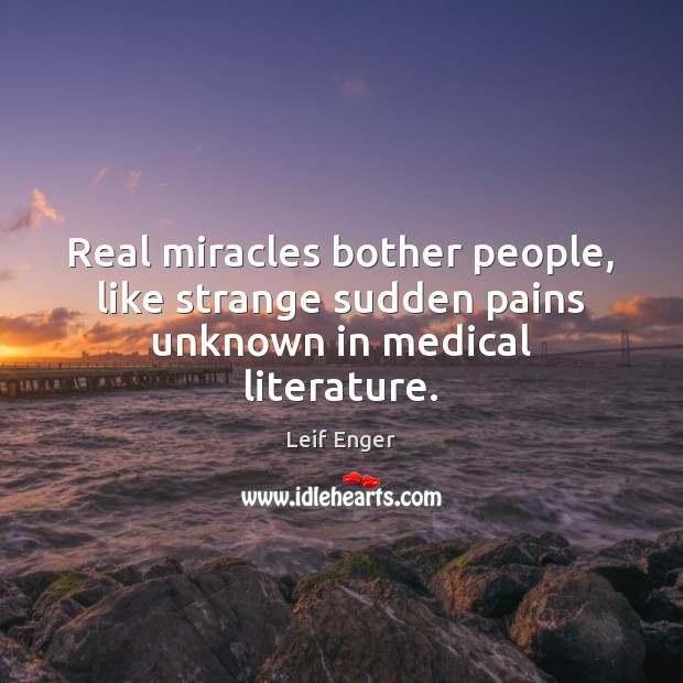 Real miracles bother people, like strange sudden pains unknown in medical literature. Medical Quotes Image