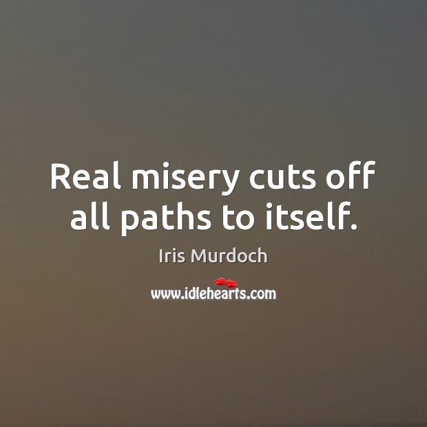 Real misery cuts off all paths to itself. Image