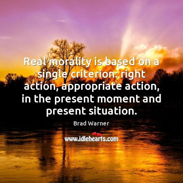 Real morality is based on a single criterion: right action, appropriate action, Brad Warner Picture Quote