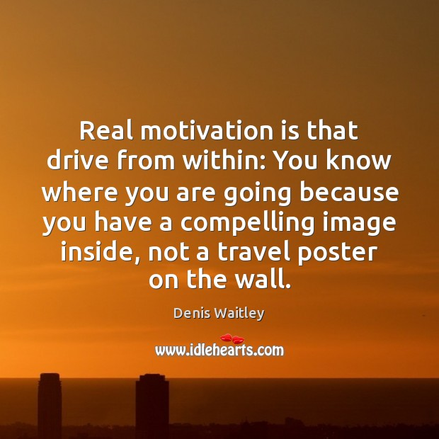 Real motivation is that drive from within: You know where you are Denis Waitley Picture Quote