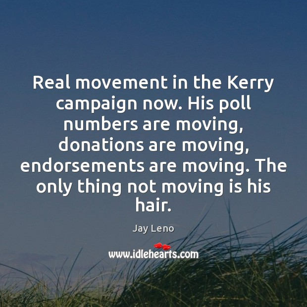 Image, Real movement in the Kerry campaign now. His poll numbers are moving,