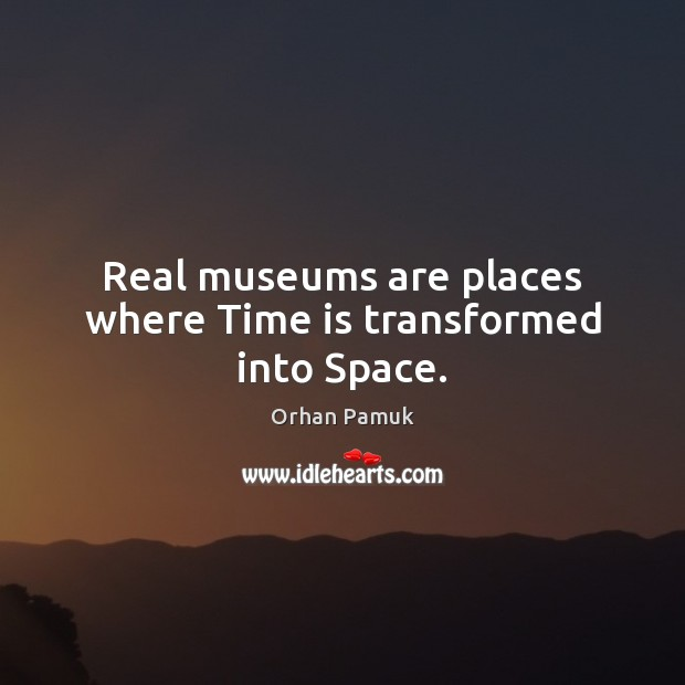 Real museums are places where Time is transformed into Space. Orhan Pamuk Picture Quote