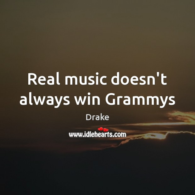 Real music doesn't always win Grammys Drake Picture Quote