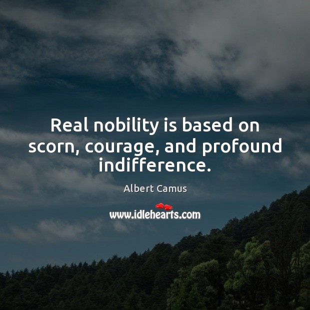 Image, Real nobility is based on scorn, courage, and profound indifference.