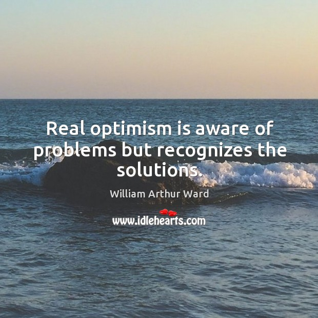 Image, Real optimism is aware of problems but recognizes the solutions.