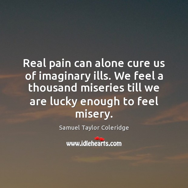 Real pain can alone cure us of imaginary ills. We feel a Image