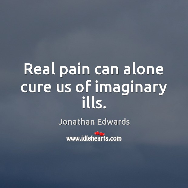 Real pain can alone cure us of imaginary ills. Jonathan Edwards Picture Quote