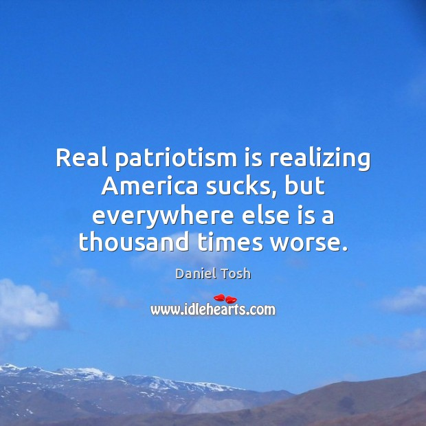 Real patriotism is realizing America sucks, but everywhere else is a thousand times worse. Patriotism Quotes Image