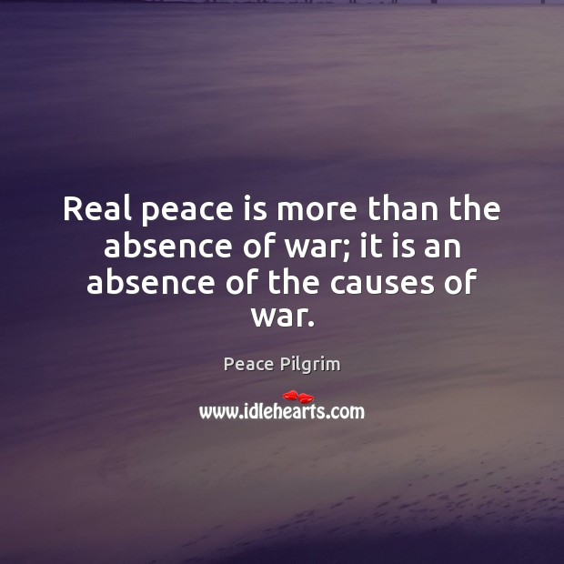 Image, Real peace is more than the absence of war; it is an absence of the causes of war.