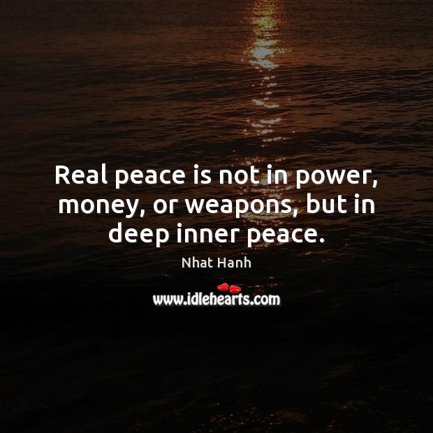 Real peace is not in power, money, or weapons, but in deep inner peace. Nhat Hanh Picture Quote