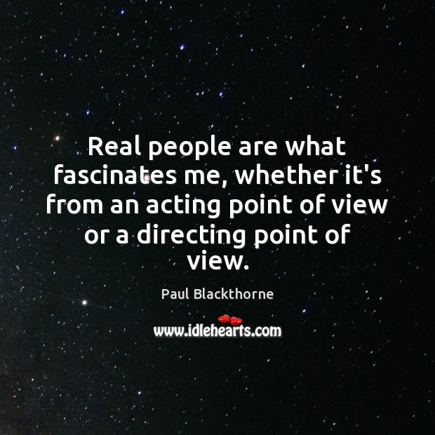 Real people are what fascinates me, whether it's from an acting point Image