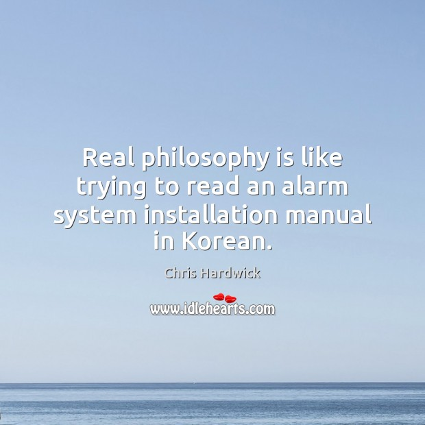 Real philosophy is like trying to read an alarm system installation manual in Korean. Chris Hardwick Picture Quote