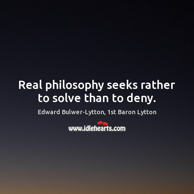 Image, Real philosophy seeks rather to solve than to deny.