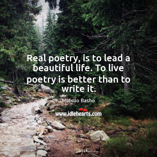 Real poetry, is to lead a beautiful life. To live poetry is better than to write it. Matsuo Basho Picture Quote