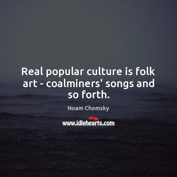 Real popular culture is folk art – coalminers' songs and so forth. Noam Chomsky Picture Quote