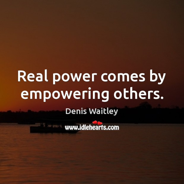 Real power comes by empowering others. Denis Waitley Picture Quote
