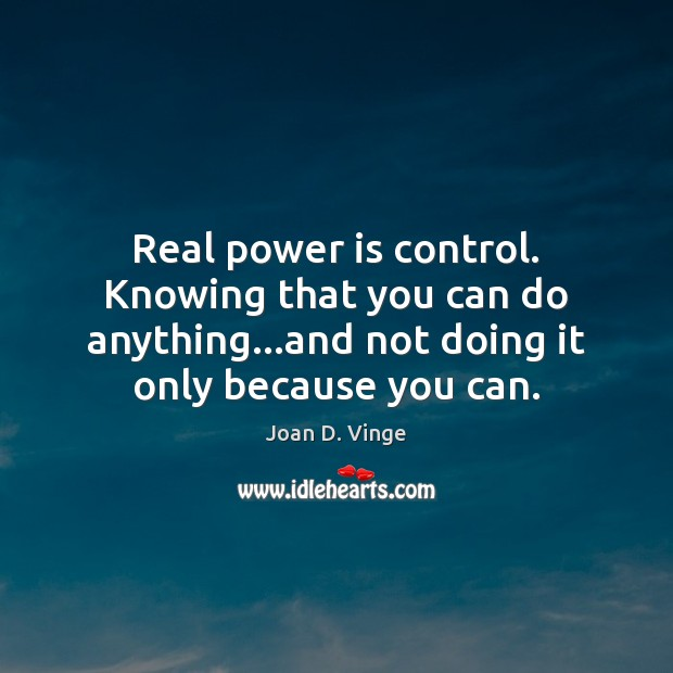 Real power is control. Knowing that you can do anything…and not Joan D. Vinge Picture Quote