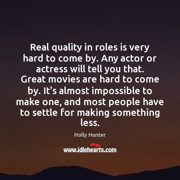 Real quality in roles is very hard to come by. Any actor Image