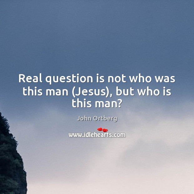 Image, Real question is not who was this man (Jesus), but who is this man?