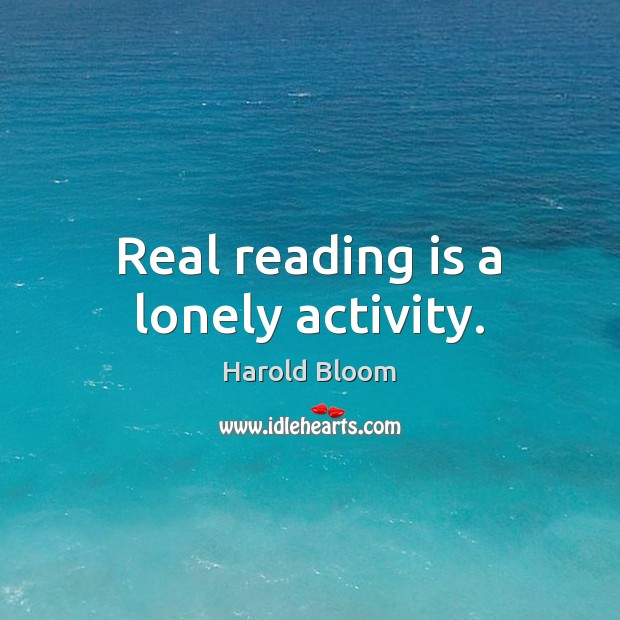 Real reading is a lonely activity. Harold Bloom Picture Quote