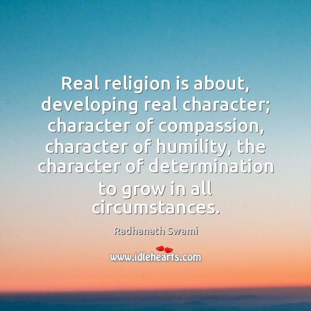 Real religion is about, developing real character; character of compassion, character of Radhanath Swami Picture Quote