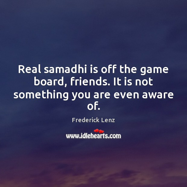 Real samadhi is off the game board, friends. It is not something you are even aware of. Image