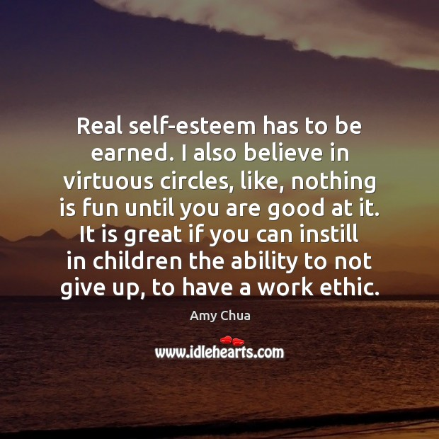 Real self-esteem has to be earned. I also believe in virtuous circles, Amy Chua Picture Quote