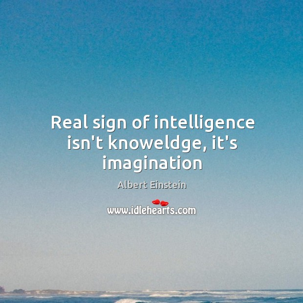 Real sign of intelligence isn't knoweldge, it's imagination Image