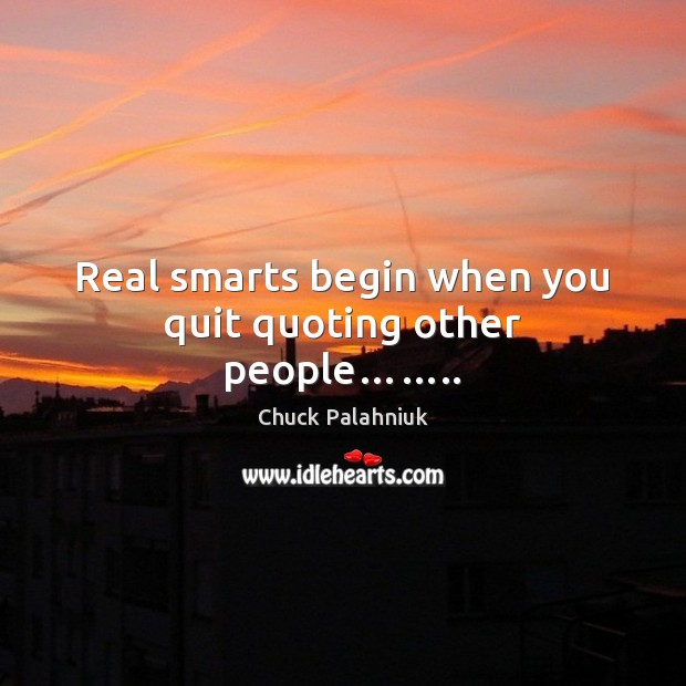 Real smarts begin when you quit quoting other people…….. Image