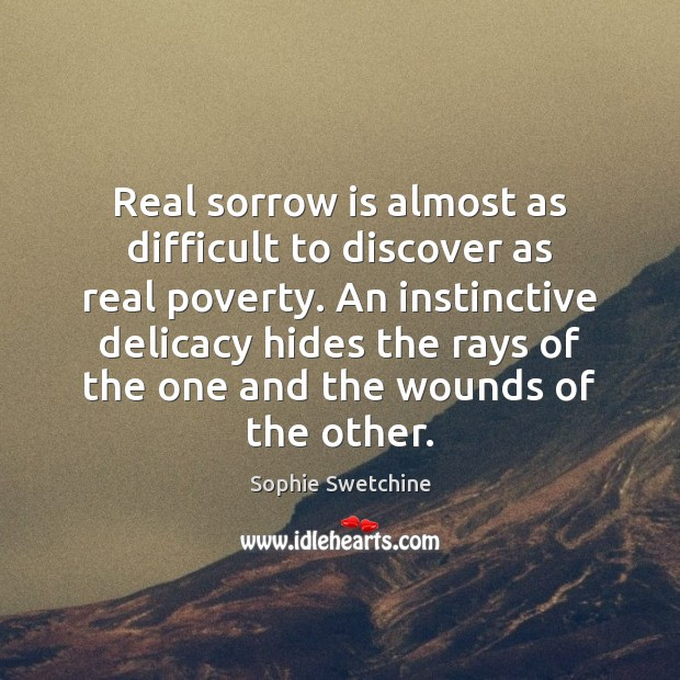 Real sorrow is almost as difficult to discover as real poverty. An Sophie Swetchine Picture Quote