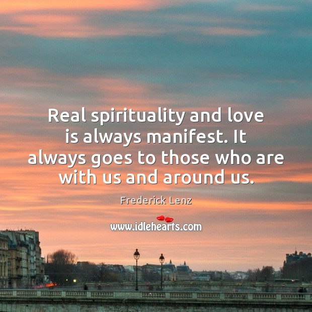 Real spirituality and love is always manifest. It always goes to those Image