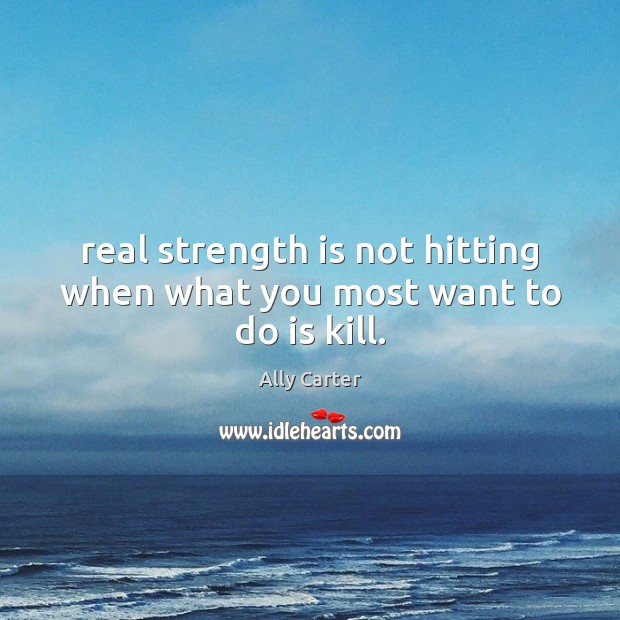 Real strength is not hitting when what you most want to do is kill. Strength Quotes Image