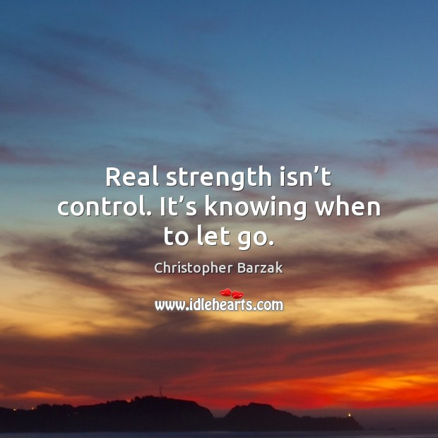 Real strength isn't control. It's knowing when to let go. Christopher Barzak Picture Quote