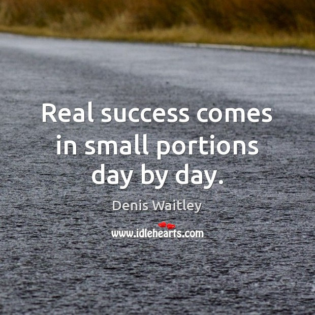 Real success comes in small portions day by day. Denis Waitley Picture Quote