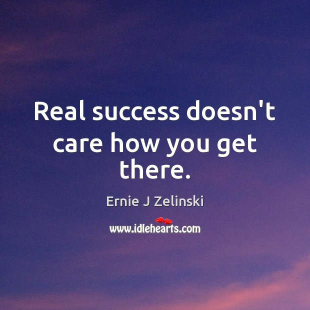 Real success doesn't care how you get there. Ernie J Zelinski Picture Quote