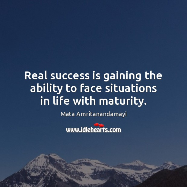 Real success is gaining the ability to face situations in life with maturity. Mata Amritanandamayi Picture Quote