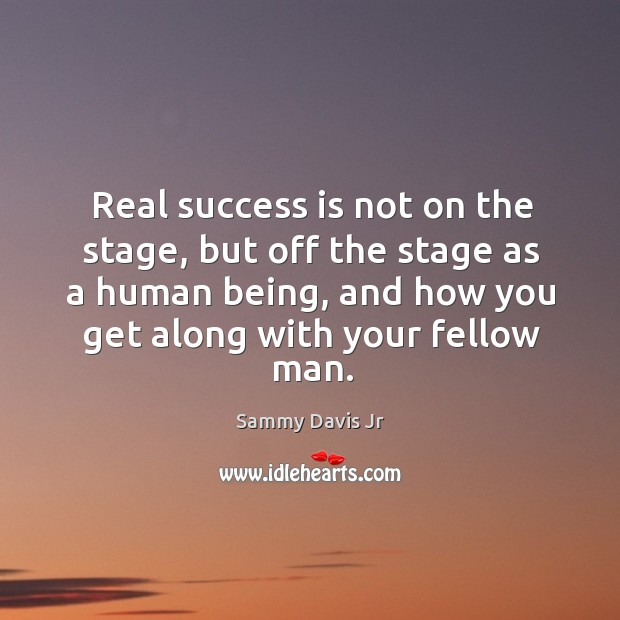 Real success is not on the stage, but off the stage as a human being, and how you get along with your fellow man. Image