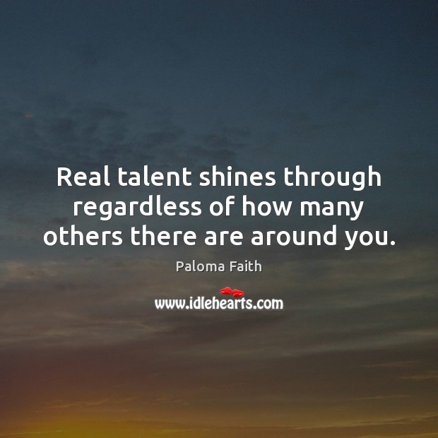 Real talent shines through regardless of how many others there are around you. Paloma Faith Picture Quote