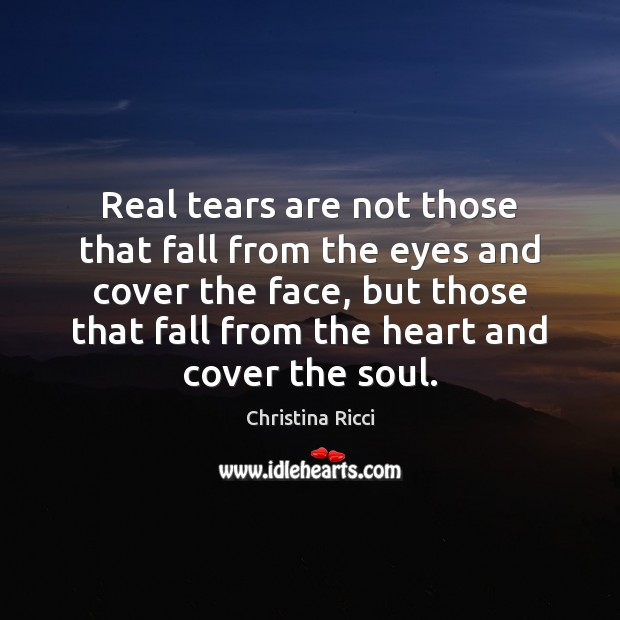 Real tears are not those that fall from the eyes and cover Christina Ricci Picture Quote