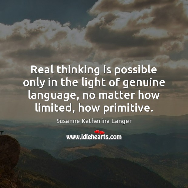 Real thinking is possible only in the light of genuine language, no Susanne Katherina Langer Picture Quote
