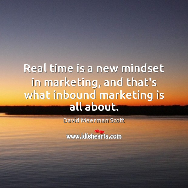 Real time is a new mindset in marketing, and that's what inbound marketing is all about. Marketing Quotes Image