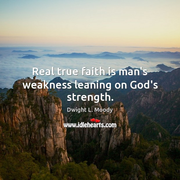 Real true faith is man's weakness leaning on God's strength. Dwight L. Moody Picture Quote